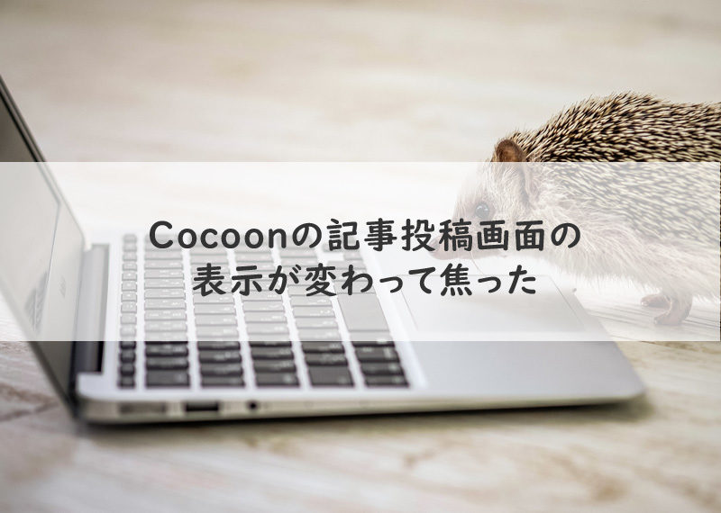 Cocoonの記事投稿画面の表示が変わって焦った